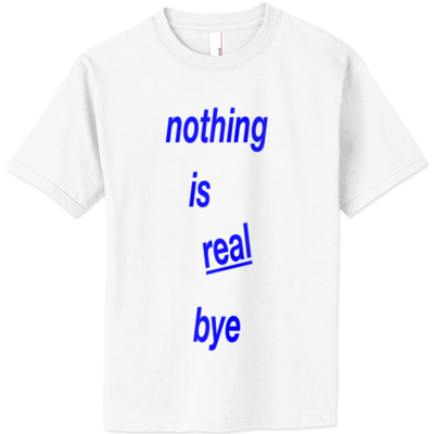 'nothing is real bye' shirt