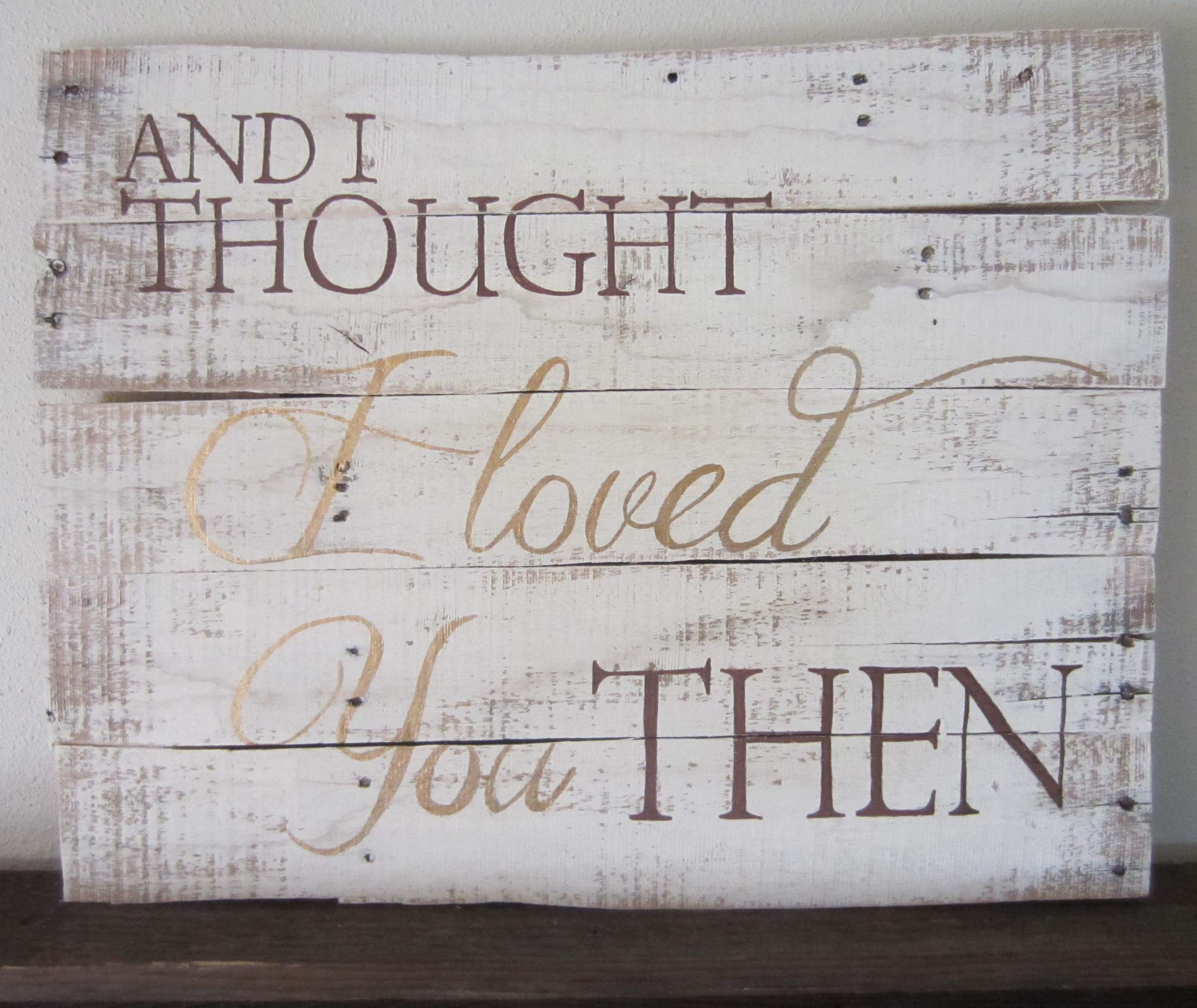 1488248899 And I Thought I Loved You Then Brown and Gold White Washed Wood Sign ...