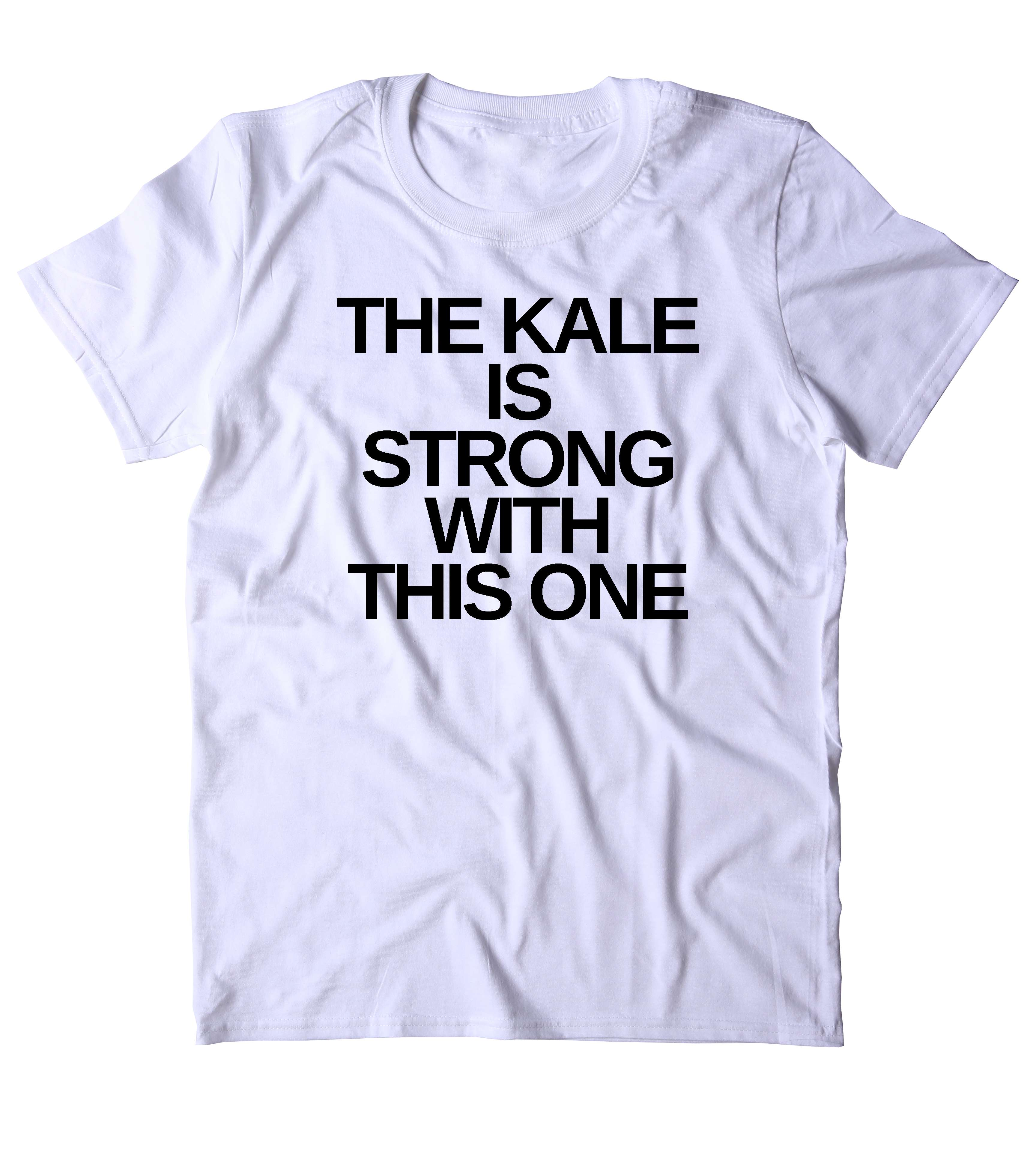 0190282481 ... The Kale Is Strong With This One T-Shirt Funny Vegan Vegetarian Plant  Based Diet