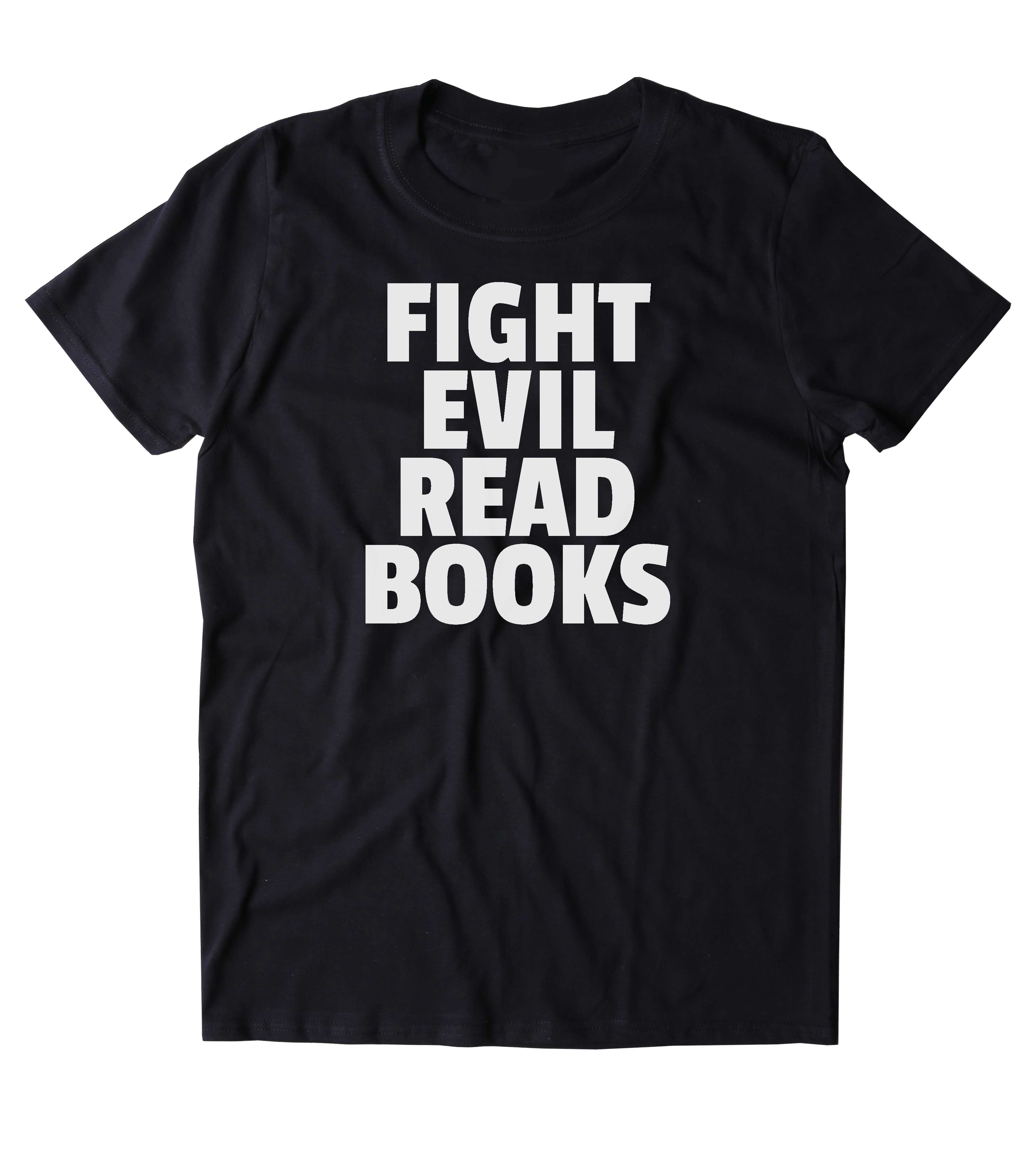Fight Evil Read Books T-Shirt Funny Bookworm Reader Nerdy Clothing Tumblr  Shirt from Sunray Clothing